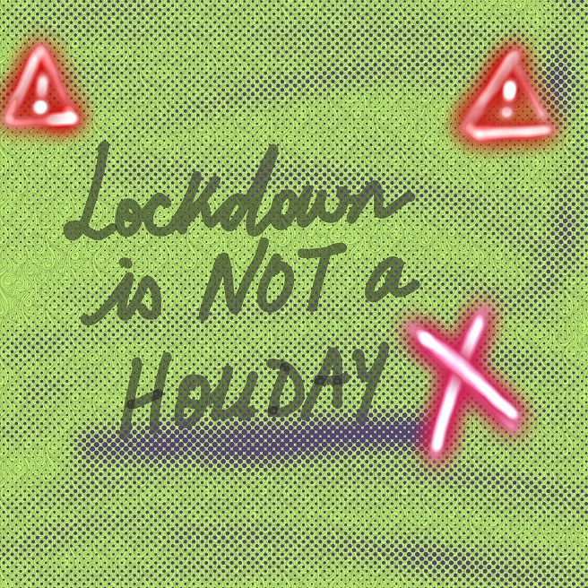 Lockdown is NOT a HOLIDAY